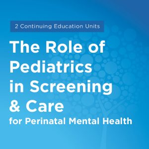 Maternal Mental Health NOW | Course The Role of Pediatrics in Screening and Care for Perinatal Mental Health