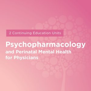 Maternal Mental Health NOW | Course Psychopharmacology and Perinatal Mental Health for Physicians